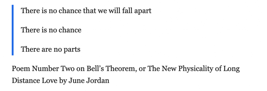 Poem Number Two on Bell's Theorem, or The New Physicality of Long Distance Love by June Jordan